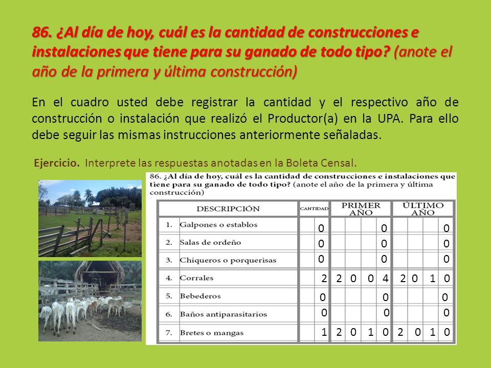 86. ¿Al día de hoy, cuál es la cantidad de construcciones e instalaciones que tiene para su ganado de todo tipo (anote el año de la primera y última construcción)