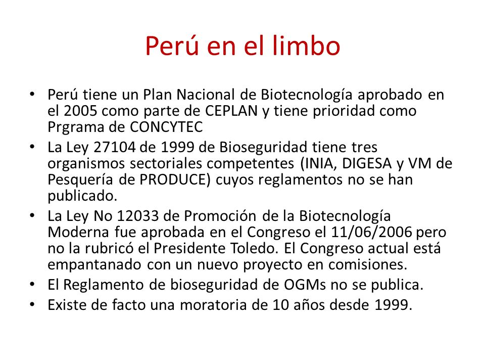 Perú en el limbo Perú tiene un Plan Nacional de Biotecnología aprobado en el 2005 como parte de CEPLAN y tiene prioridad como Prgrama de CONCYTEC.