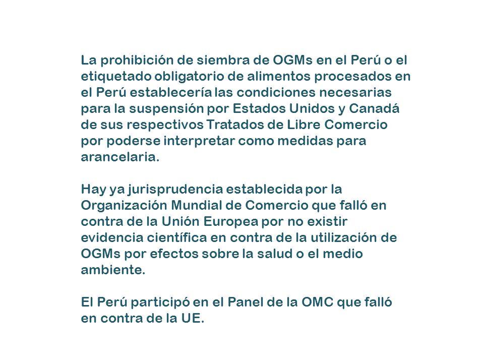 La prohibición de siembra de OGMs en el Perú o el etiquetado obligatorio de alimentos procesados en el Perú establecería las condiciones necesarias para la suspensión por Estados Unidos y Canadá de sus respectivos Tratados de Libre Comercio por poderse interpretar como medidas para arancelaria.