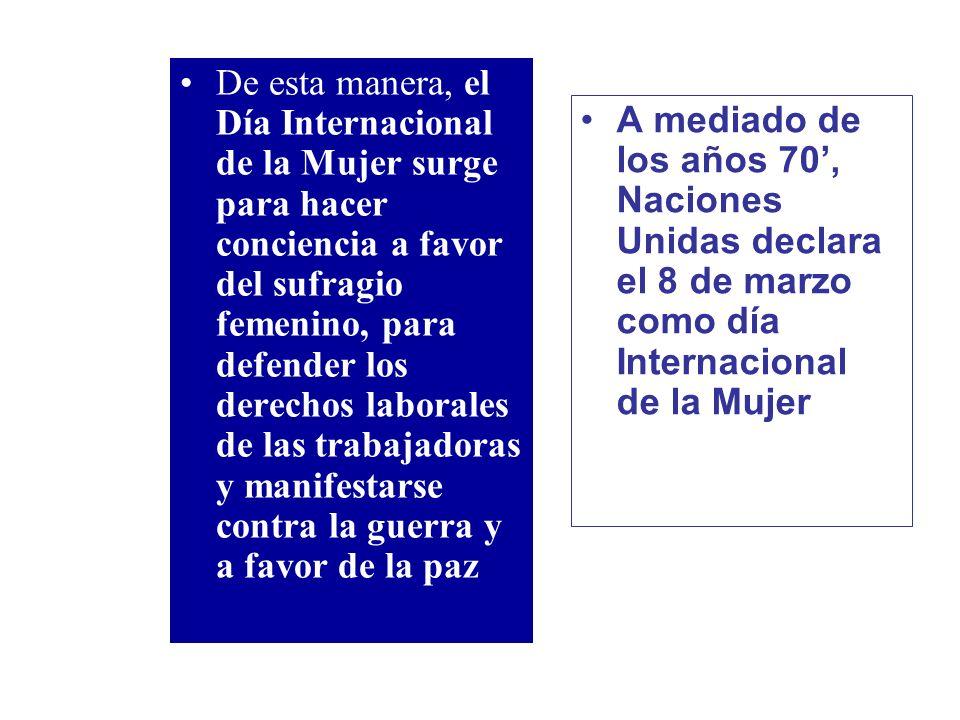 De esta manera, el Día Internacional de la Mujer surge para hacer conciencia a favor del sufragio femenino, para defender los derechos laborales de las trabajadoras y manifestarse contra la guerra y a favor de la paz