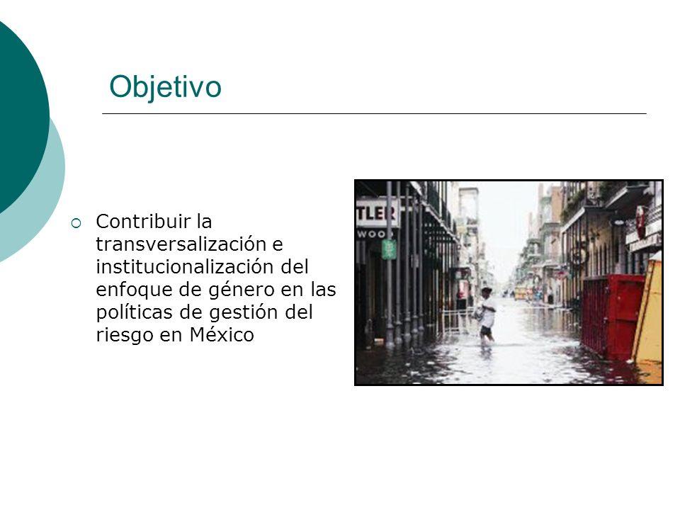 Objetivo Contribuir la transversalización e institucionalización del enfoque de género en las políticas de gestión del riesgo en México.