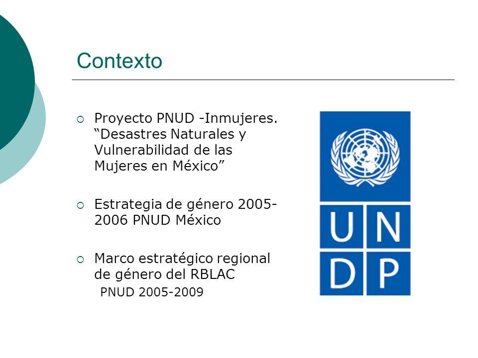 Contexto Proyecto PNUD -Inmujeres. Desastres Naturales y Vulnerabilidad de las Mujeres en México Estrategia de género 2005-2006 PNUD México.