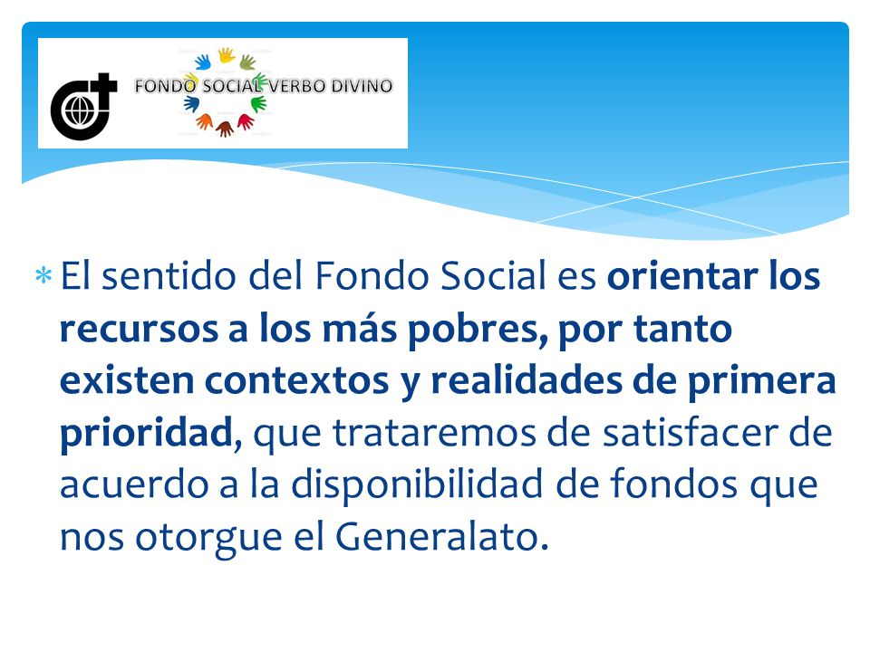 El sentido del Fondo Social es orientar los recursos a los más pobres, por tanto existen contextos y realidades de primera prioridad, que trataremos de satisfacer de acuerdo a la disponibilidad de fondos que nos otorgue el Generalato.