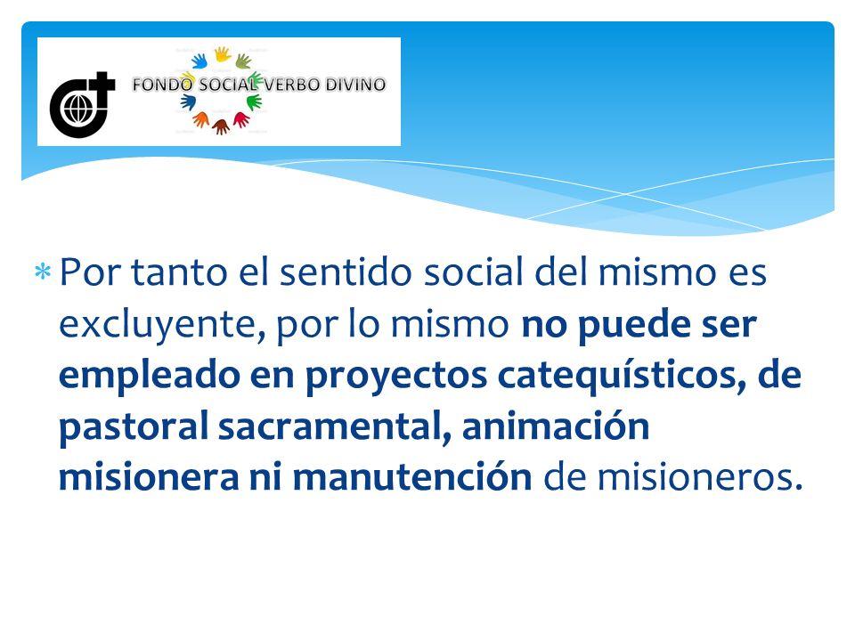 Por tanto el sentido social del mismo es excluyente, por lo mismo no puede ser empleado en proyectos catequísticos, de pastoral sacramental, animación misionera ni manutención de misioneros.