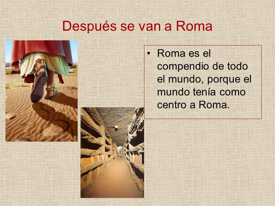 Después se van a Roma Roma es el compendio de todo el mundo, porque el mundo tenía como centro a Roma.