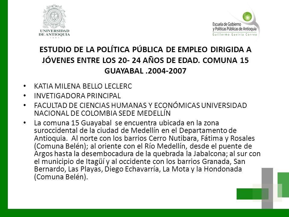 ESTUDIO DE LA POLÍTICA PÚBLICA DE EMPLEO DIRIGIDA A JÓVENES ENTRE LOS 20- 24 AÑOS DE EDAD. COMUNA 15 GUAYABAL .2004-2007