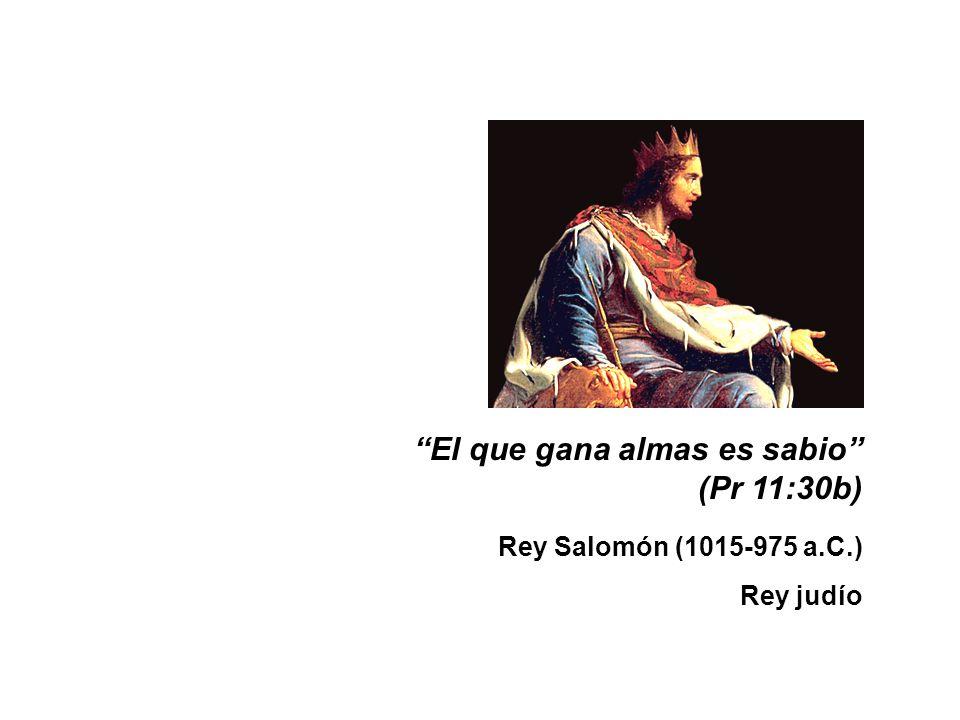 El que gana almas es sabio (Pr 11:30b) Rey Salomón (1015-975 a.C.)
