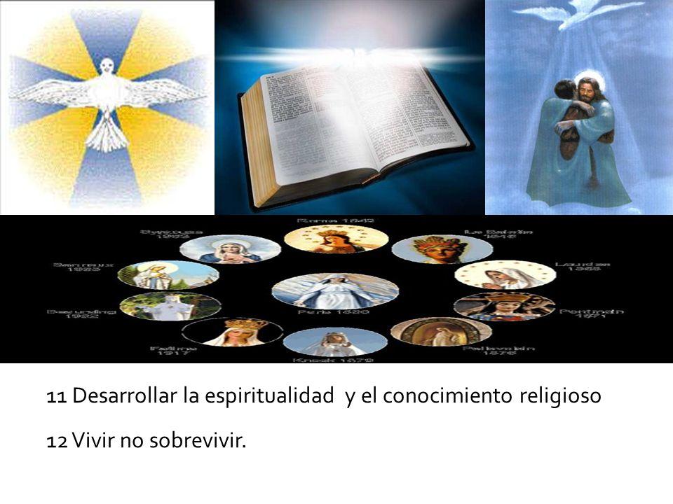 11 Desarrollar la espiritualidad y el conocimiento religioso 12 Vivir no sobrevivir.