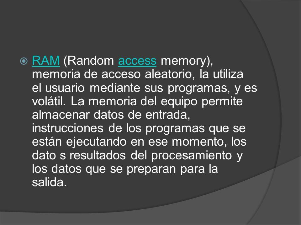RAM (Random access memory), memoria de acceso aleatorio, la utiliza el usuario mediante sus programas, y es volátil.