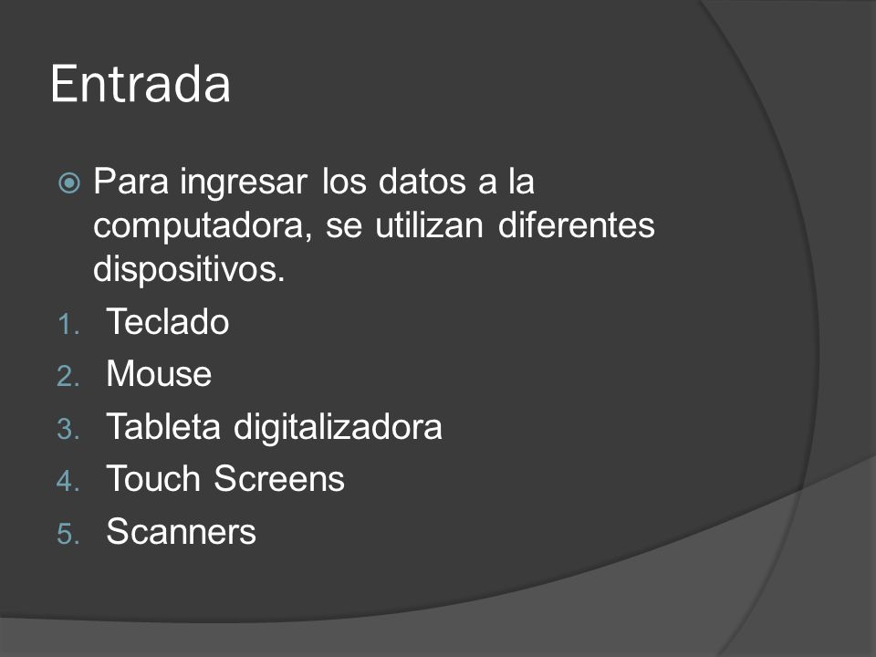 Entrada Para ingresar los datos a la computadora, se utilizan diferentes dispositivos. Teclado. Mouse.