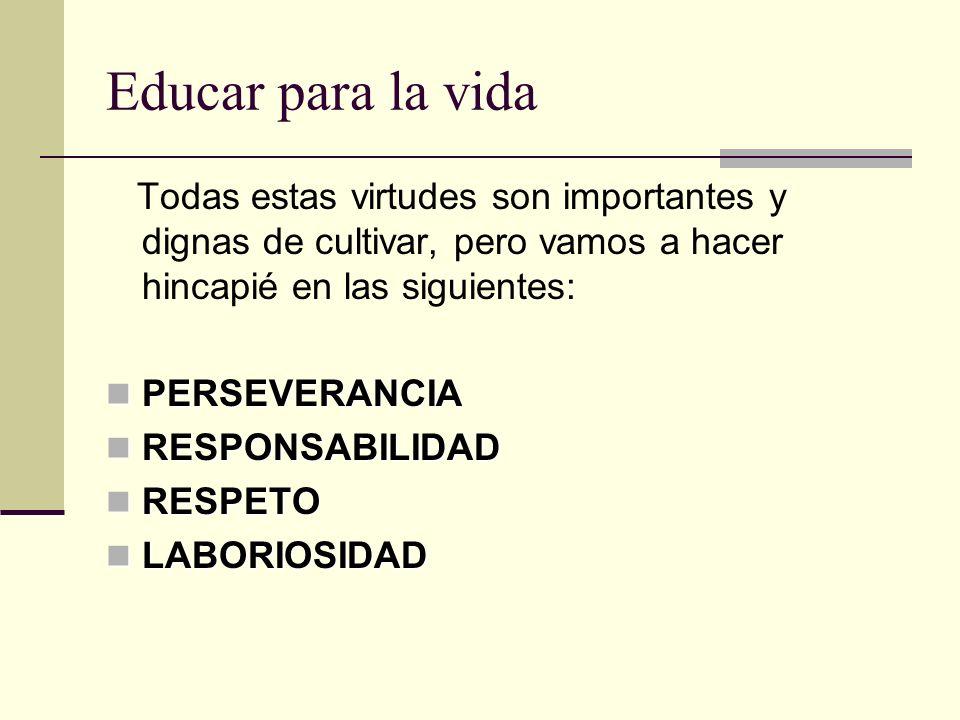 Educar para la vida Todas estas virtudes son importantes y dignas de cultivar, pero vamos a hacer hincapié en las siguientes: