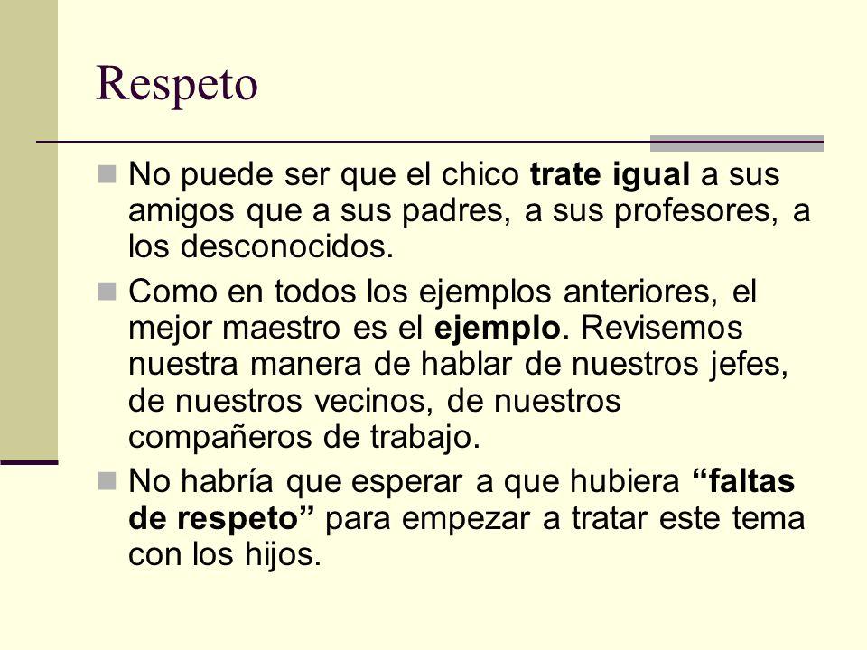 Respeto No puede ser que el chico trate igual a sus amigos que a sus padres, a sus profesores, a los desconocidos.