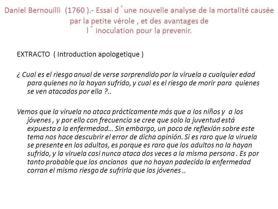Daniel Bernouilli (1760 ).- Essai d´une nouvelle analyse de la mortalité causée par la petite vérole , et des avantages de l´ inoculation pour la prevenir.