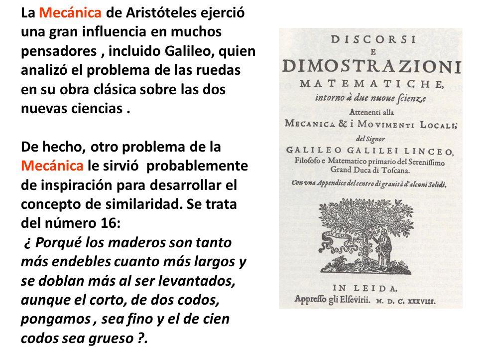 La Mecánica de Aristóteles ejerció una gran influencia en muchos pensadores , incluido Galileo, quien analizó el problema de las ruedas en su obra clásica sobre las dos nuevas ciencias .