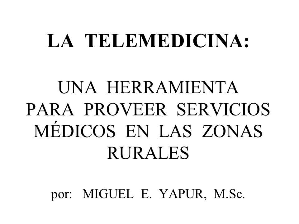 LA TELEMEDICINA: UNA HERRAMIENTA PARA PROVEER SERVICIOS MÉDICOS EN LAS ZONAS RURALES por: MIGUEL E.