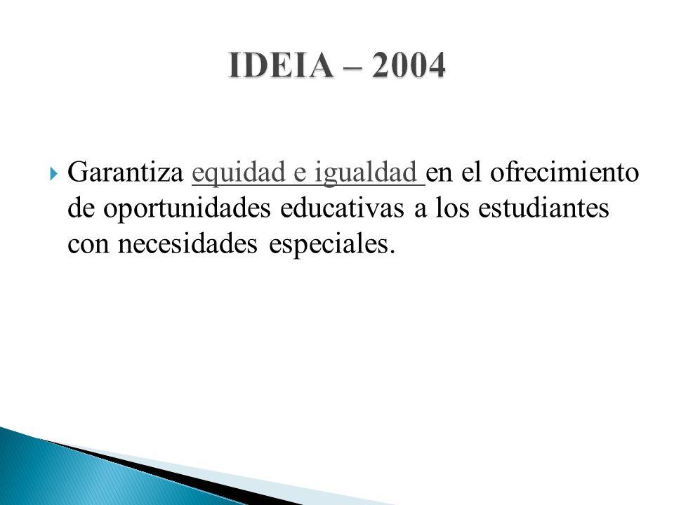 IDEIA – 2004 Garantiza equidad e igualdad en el ofrecimiento de oportunidades educativas a los estudiantes con necesidades especiales.