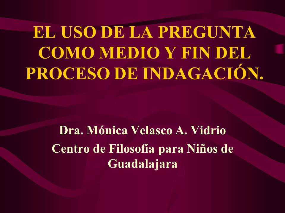 EL USO DE LA PREGUNTA COMO MEDIO Y FIN DEL PROCESO DE INDAGACIÓN.