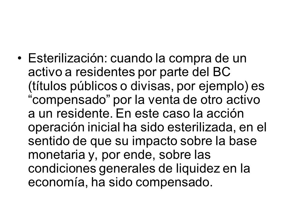 Esterilización: cuando la compra de un activo a residentes por parte del BC (títulos públicos o divisas, por ejemplo) es compensado por la venta de otro activo a un residente.