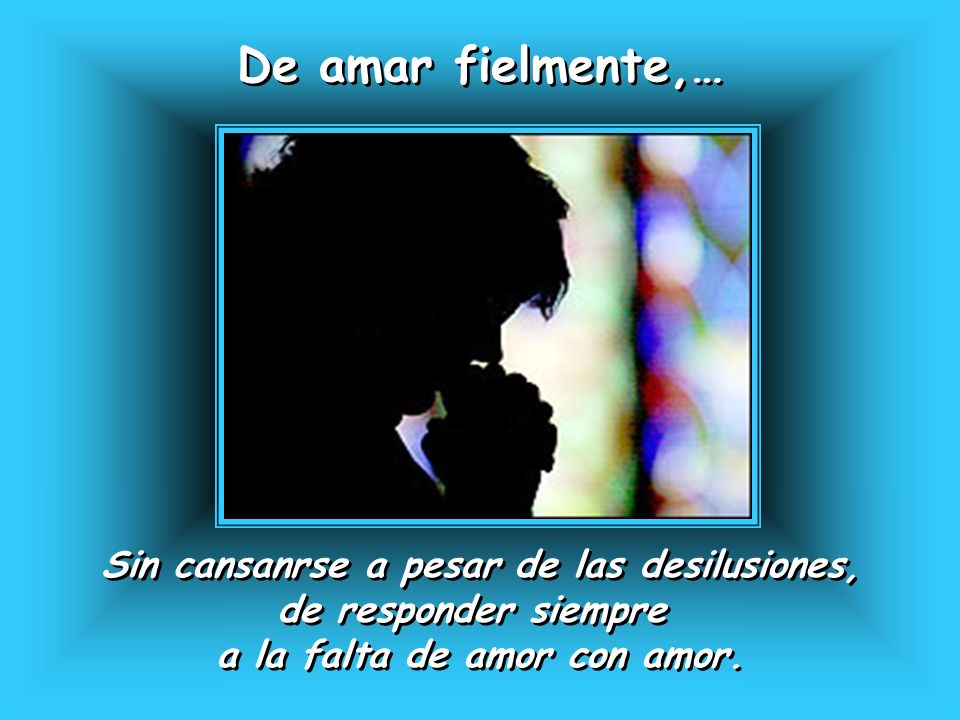 De amar fielmente,… Sin cansanrse a pesar de las desilusiones,
