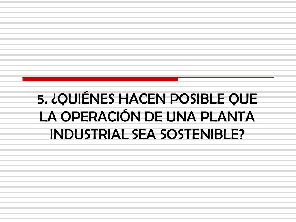 5. ¿QUIÉNES HACEN POSIBLE QUE LA OPERACIÓN DE UNA PLANTA INDUSTRIAL SEA SOSTENIBLE