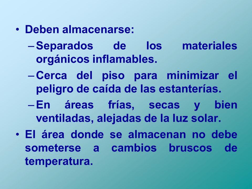 Deben almacenarse: Separados de los materiales orgánicos inflamables. Cerca del piso para minimizar el peligro de caída de las estanterías.