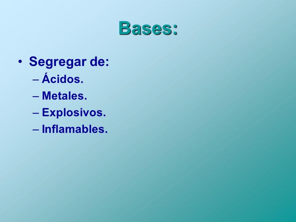 Bases: Segregar de: Ácidos. Metales. Explosivos. Inflamables.