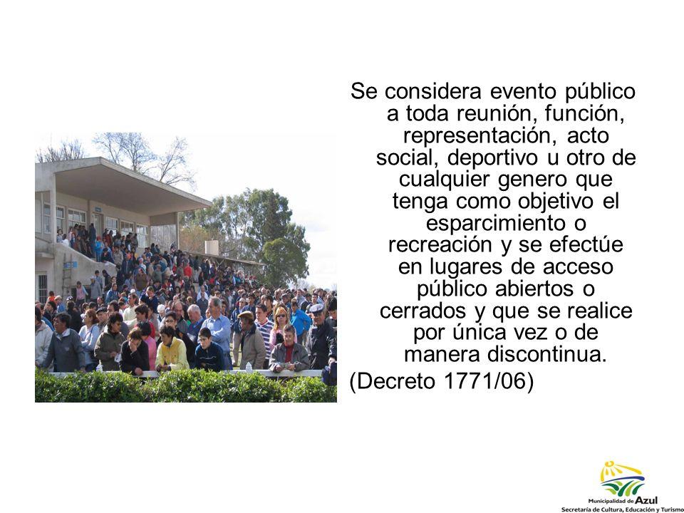Se considera evento público a toda reunión, función, representación, acto social, deportivo u otro de cualquier genero que tenga como objetivo el esparcimiento o recreación y se efectúe en lugares de acceso público abiertos o cerrados y que se realice por única vez o de manera discontinua.