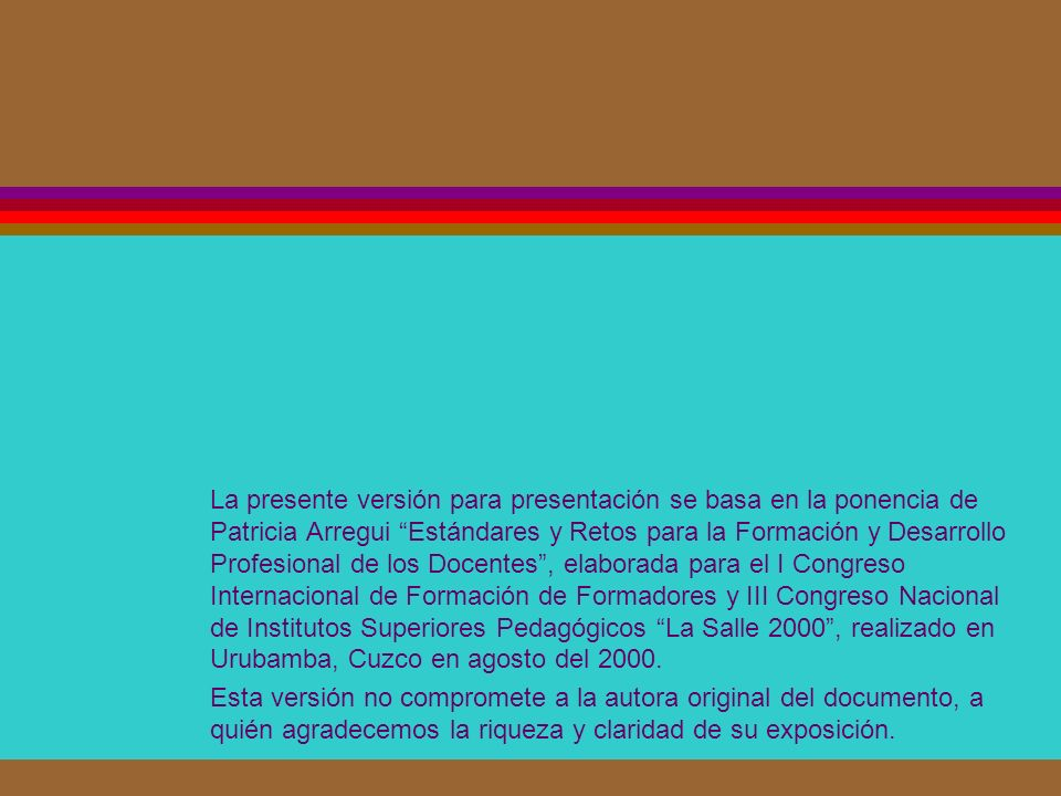 La presente versión para presentación se basa en la ponencia de Patricia Arregui Estándares y Retos para la Formación y Desarrollo Profesional de los Docentes , elaborada para el I Congreso Internacional de Formación de Formadores y III Congreso Nacional de Institutos Superiores Pedagógicos La Salle 2000 , realizado en Urubamba, Cuzco en agosto del 2000.