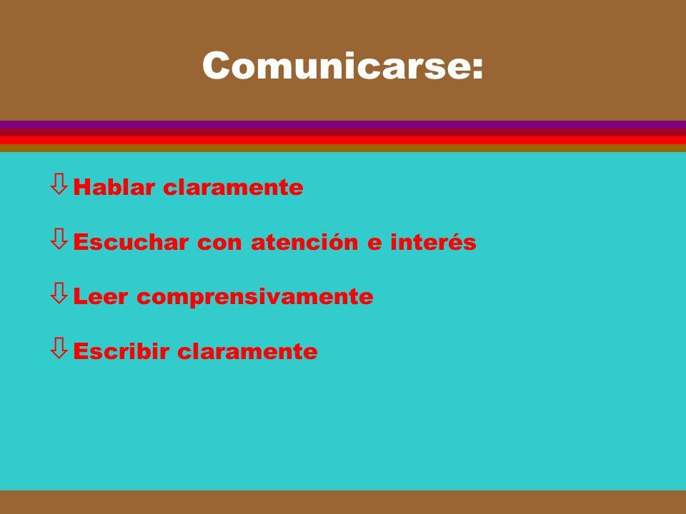 Comunicarse: Hablar claramente Escuchar con atención e interés