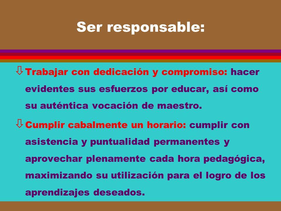 Ser responsable: Trabajar con dedicación y compromiso: hacer evidentes sus esfuerzos por educar, así como su auténtica vocación de maestro.