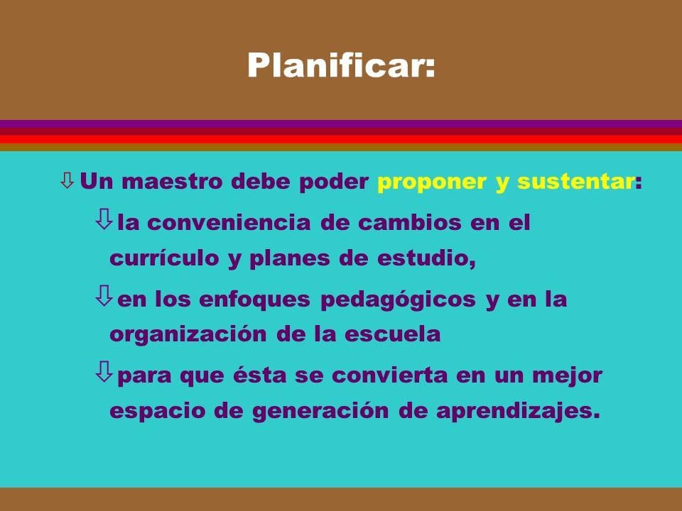 Planificar: Un maestro debe poder proponer y sustentar: