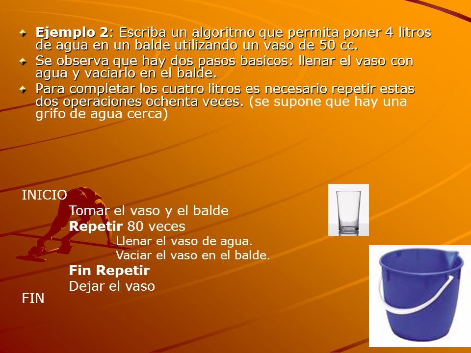 Ejemplo 2: Escriba un algoritmo que permita poner 4 litros de agua en un balde utilizando un vaso de 50 cc.