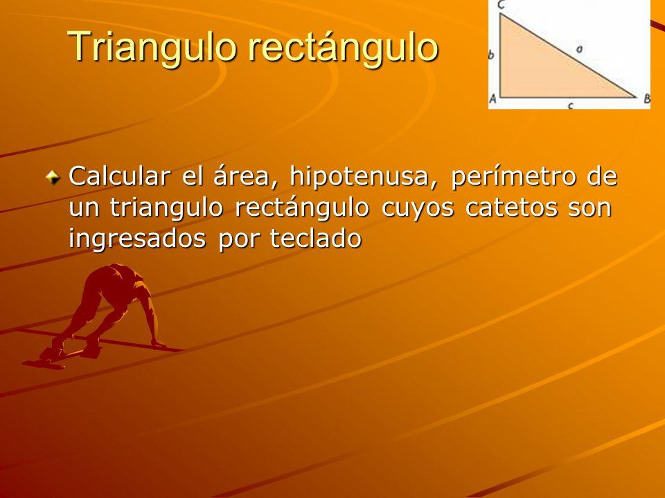 Triangulo rectángulo Calcular el área, hipotenusa, perímetro de un triangulo rectángulo cuyos catetos son ingresados por teclado.