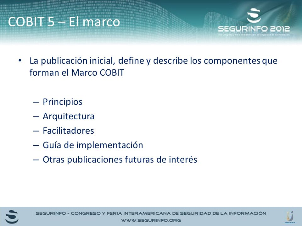 COBIT 5 – El marco La publicación inicial, define y describe los componentes que forman el Marco COBIT.