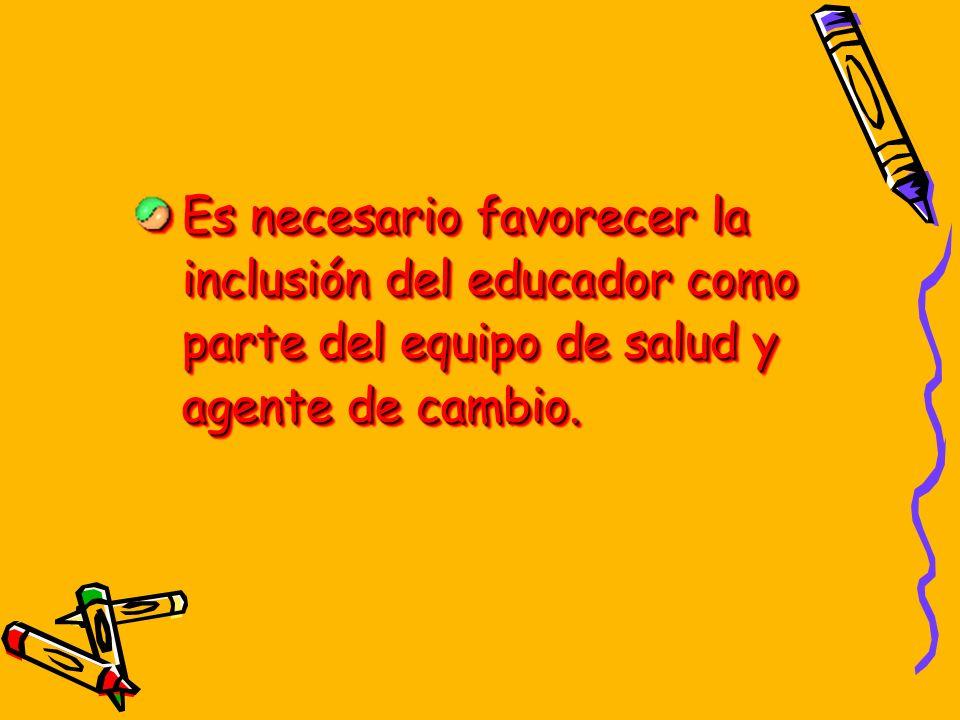 Es necesario favorecer la inclusión del educador como parte del equipo de salud y agente de cambio.