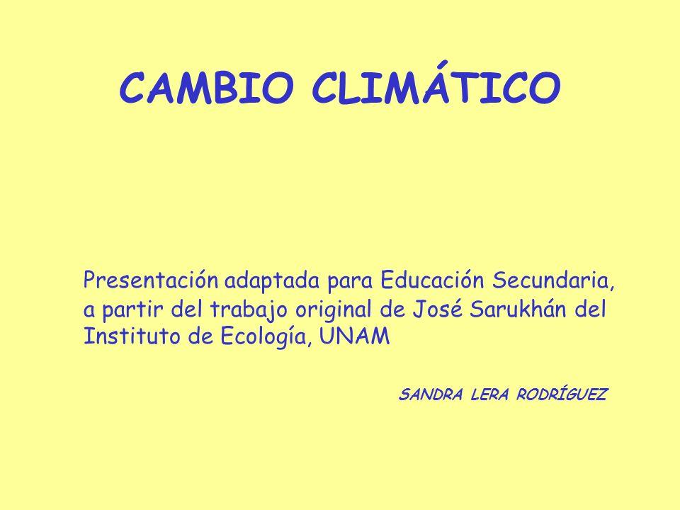 CAMBIO CLIMÁTICO Presentación adaptada para Educación Secundaria, a partir del trabajo original de José Sarukhán del Instituto de Ecología, UNAM.