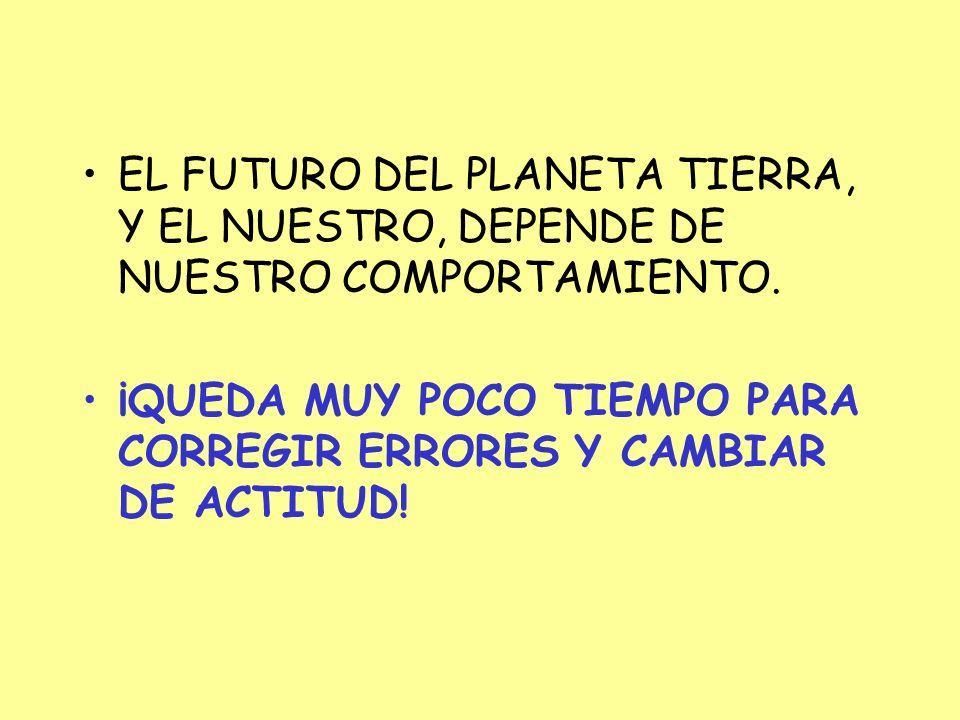 EL FUTURO DEL PLANETA TIERRA, Y EL NUESTRO, DEPENDE DE NUESTRO COMPORTAMIENTO.