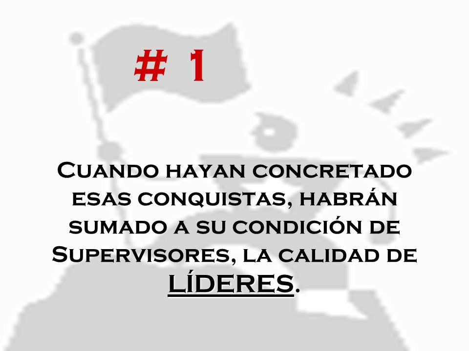 # 1 Cuando hayan concretado esas conquistas, habrán sumado a su condición de Supervisores, la calidad de LÍDERES.
