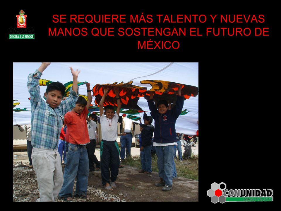 SE REQUIERE MÁS TALENTO Y NUEVAS MANOS QUE SOSTENGAN EL FUTURO DE MÉXICO