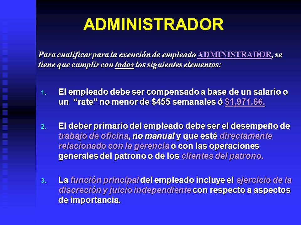 ADMINISTRADOR Para cualificar para la exención de empleado ADMINISTRADOR, se tiene que cumplir con todos los siguientes elementos: