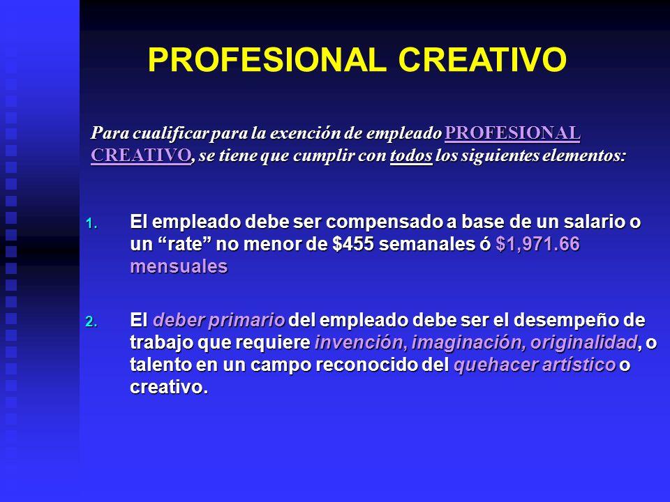 PROFESIONAL CREATIVO Para cualificar para la exención de empleado PROFESIONAL CREATIVO, se tiene que cumplir con todos los siguientes elementos:
