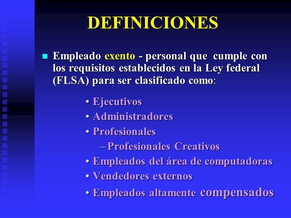 DEFINICIONES Empleado exento - personal que cumple con los requisitos establecidos en la Ley federal (FLSA) para ser clasificado como: