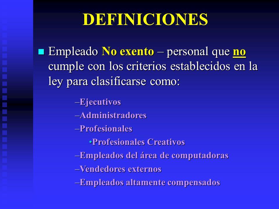 DEFINICIONES Empleado No exento – personal que no cumple con los criterios establecidos en la ley para clasificarse como: