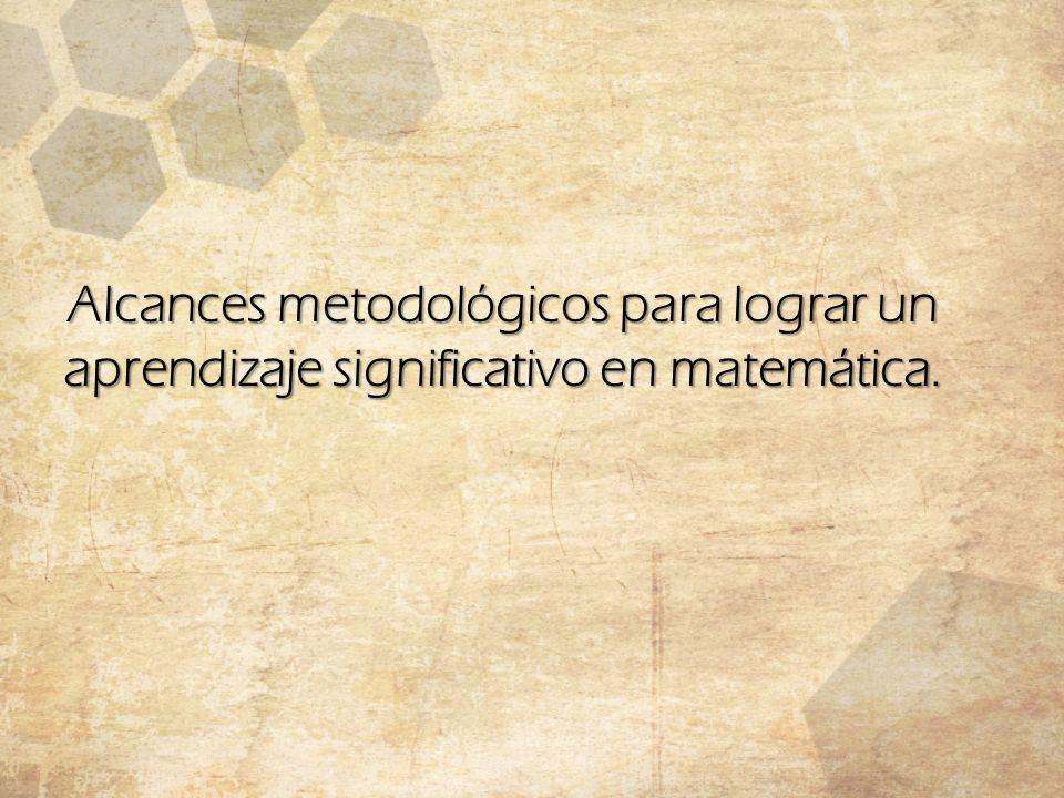 Alcances metodológicos para lograr un aprendizaje significativo en matemática.