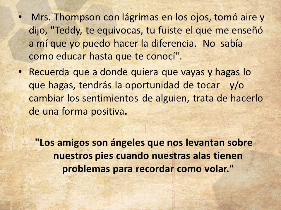 Mrs. Thompson con lágrimas en los ojos, tomó aire y dijo, Teddy, te equivocas, tu fuiste el que me enseñó a mí que yo puedo hacer la diferencia. No sabía como educar hasta que te conocí .