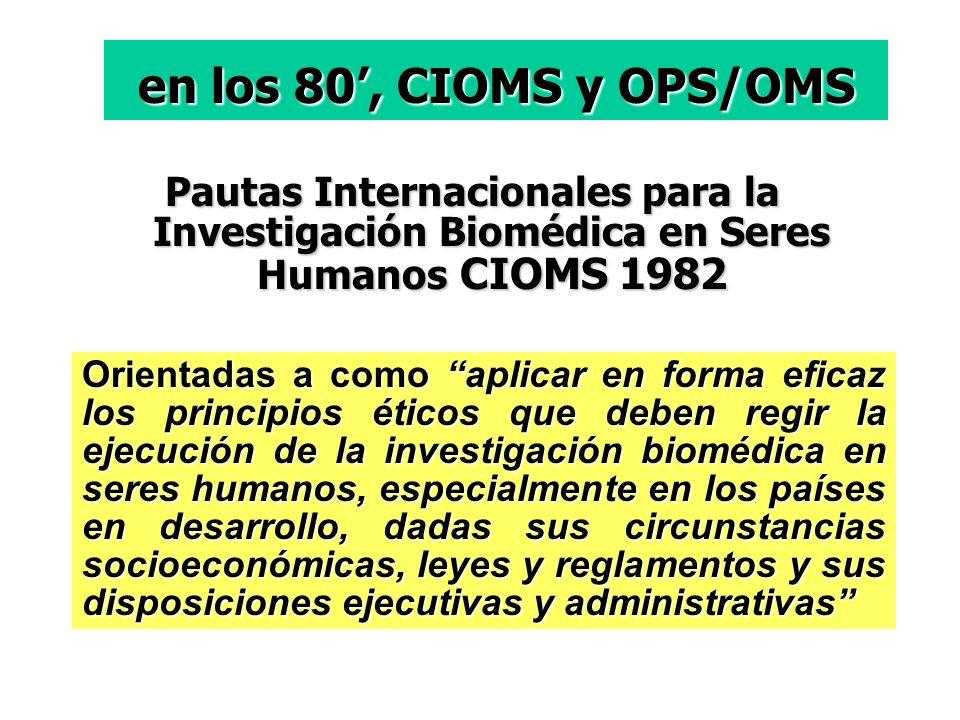 en los 80', CIOMS y OPS/OMS Pautas Internacionales para la Investigación Biomédica en Seres Humanos CIOMS 1982.