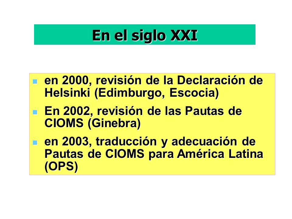 En el siglo XXI en 2000, revisión de la Declaración de Helsinki (Edimburgo, Escocia) En 2002, revisión de las Pautas de CIOMS (Ginebra)