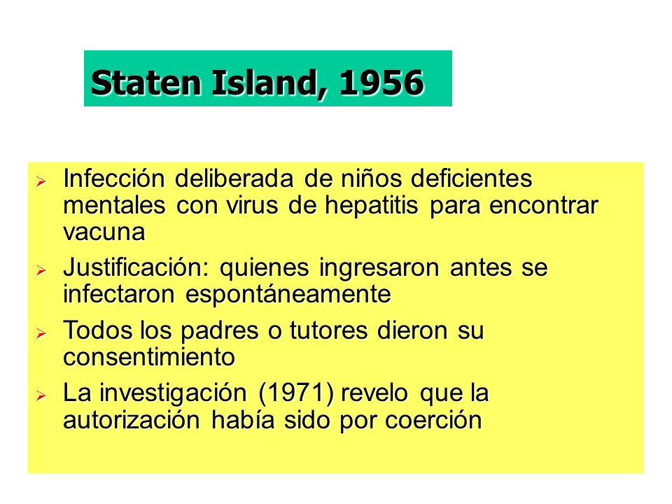 Staten Island, 1956 Infección deliberada de niños deficientes mentales con virus de hepatitis para encontrar vacuna.