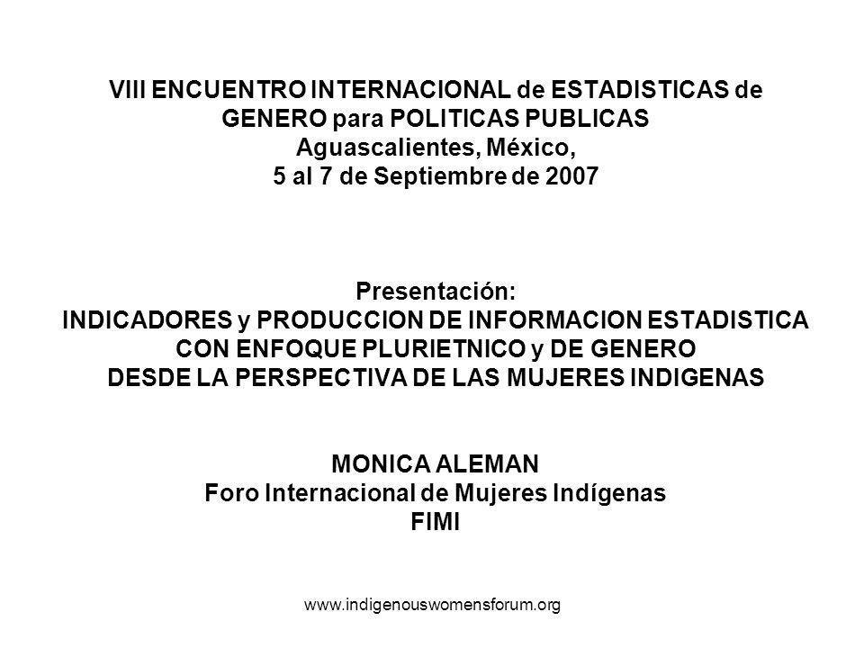 VIII ENCUENTRO INTERNACIONAL de ESTADISTICAS de GENERO para POLITICAS PUBLICAS Aguascalientes, México, 5 al 7 de Septiembre de 2007 Presentación: INDICADORES y PRODUCCION DE INFORMACION ESTADISTICA CON ENFOQUE PLURIETNICO y DE GENERO DESDE LA PERSPECTIVA DE LAS MUJERES INDIGENAS MONICA ALEMAN Foro Internacional de Mujeres Indígenas FIMI