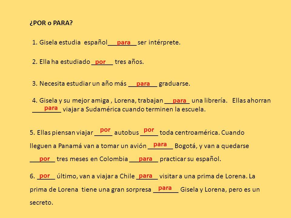 ¿POR o PARA 1. Gisela estudia español________ ser intérprete. para. 2. Ella ha estudiado ______ tres años.